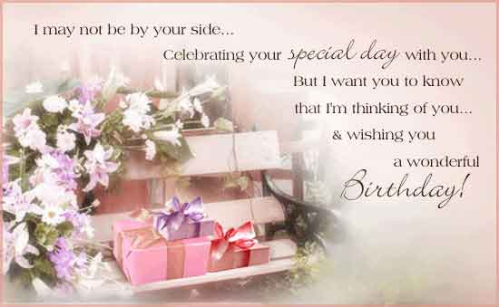 i may not be by your side.. celebrating your special day with you... but i want you to know that i'm thinking of you... & wishing you a wonderful birthday!