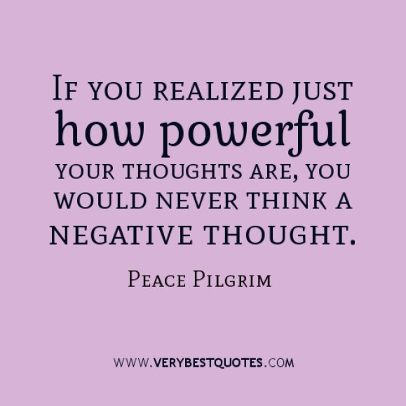if you realized just how powerful your thoughts are, you would, never think a negative thought. peace pilgrim