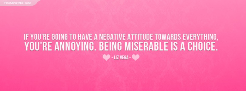 if you're going to have a negative attitude towards everything's. you're annoying. being miserable is a choice. liz vega