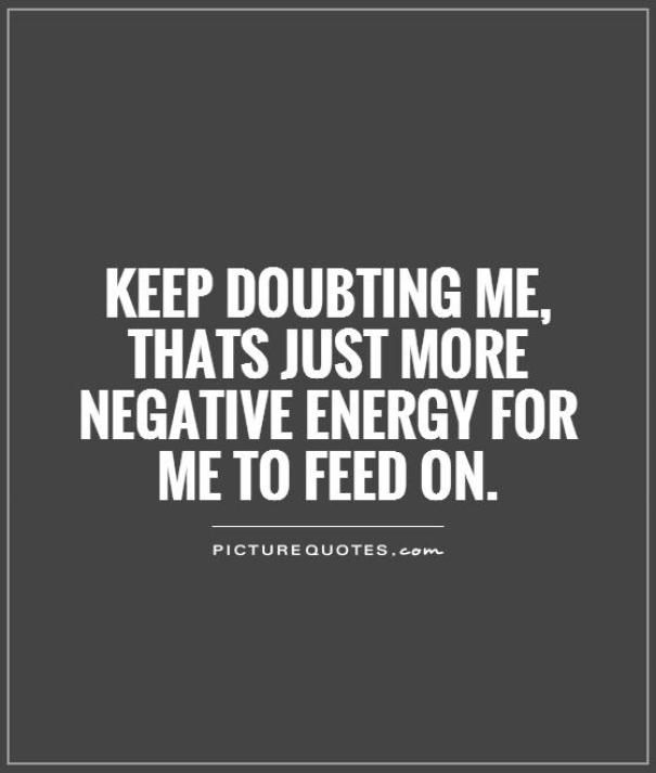keep doubting me, that's just more negative energy for me to feed on.