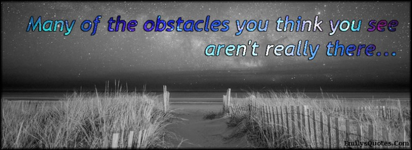 many of the obstacles you think you see aren't really there..