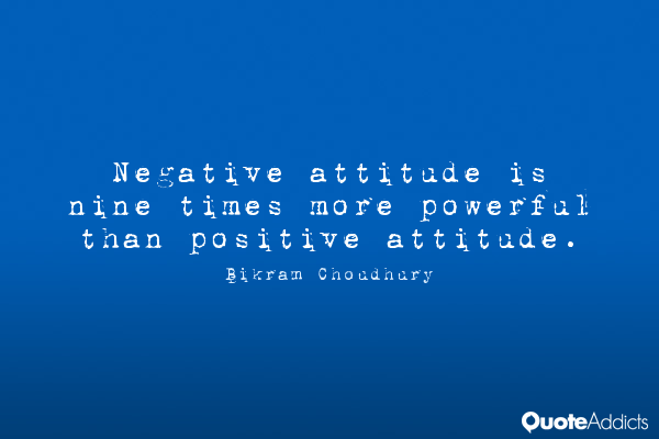 negative attitude is nine times more powerful than positive attitude. bikram choadhary