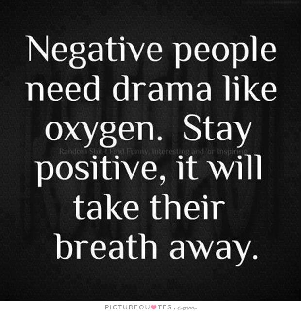 negative people need drama like oxygen. stay positive, it will take their breath aways.