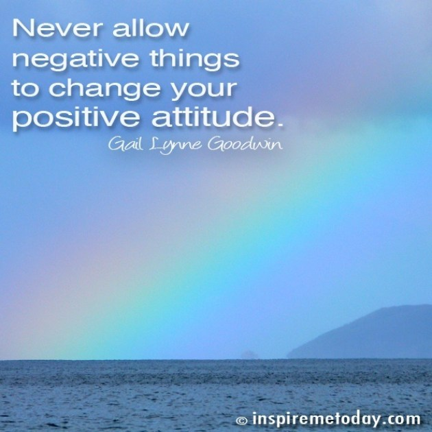 never allow negative things to change your positive attitude. Negative Attitude Quotes