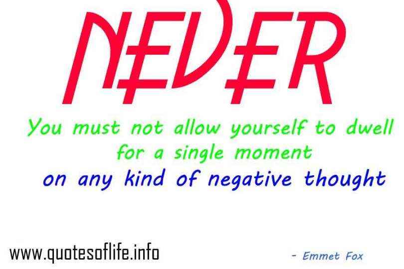 never you must not allow your self to dwell for a single moment on any kind of negative thought. Emmet fox