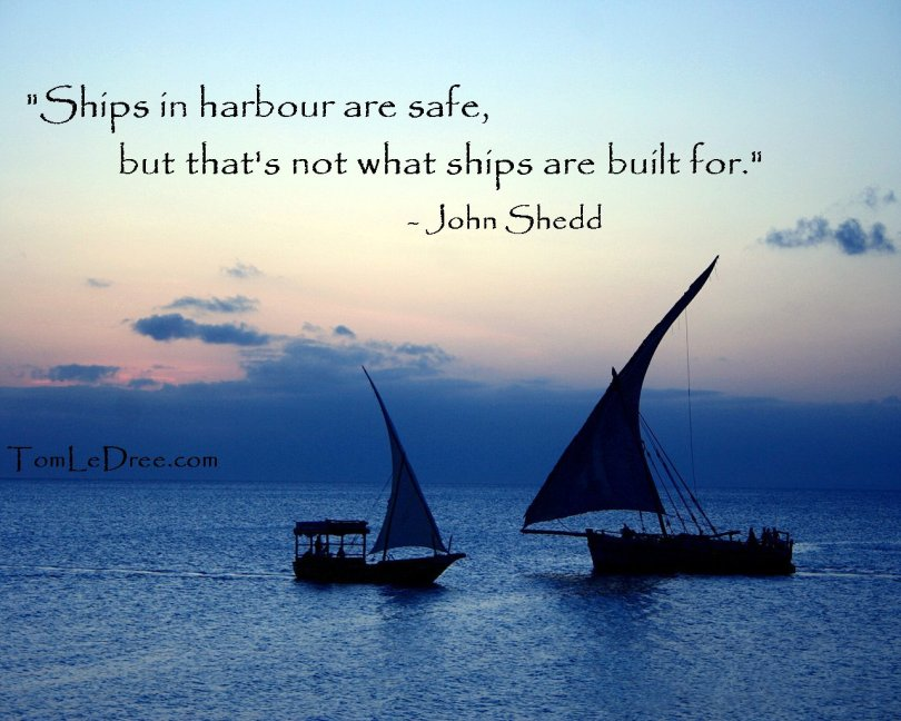 ships in harbor are safe, but that's not what ships are built for. john shedd