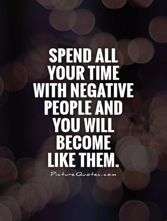 spend all your time with negative people and you will become like them.