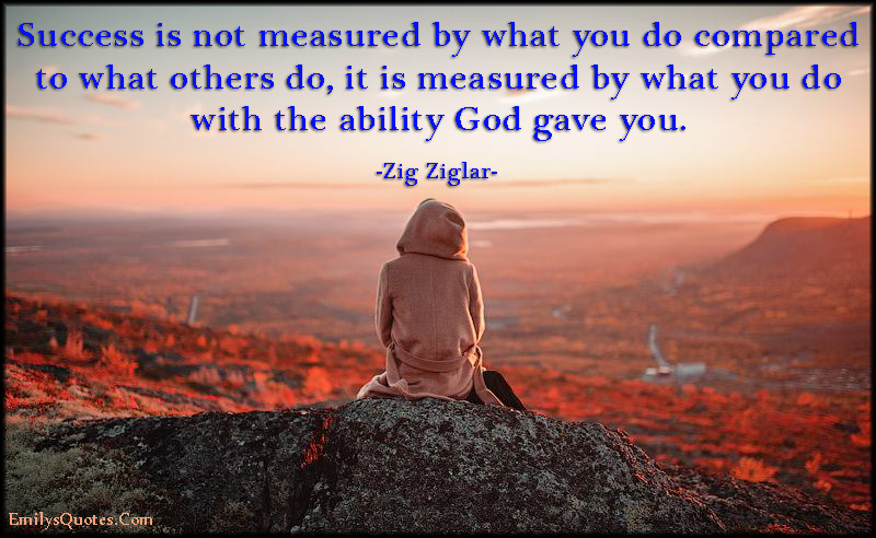 success is not measured by what you do compared to what others do, it is measured by what you do with the ability god gave you. zig ziglar