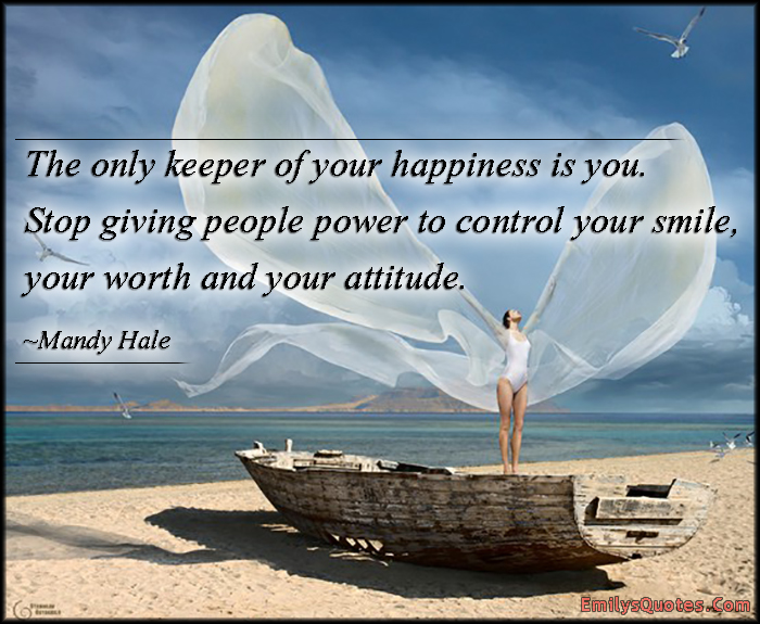 the only keeper of your happiness is you stop giving people power to control your smile. your worth and your attitude. mandy hale