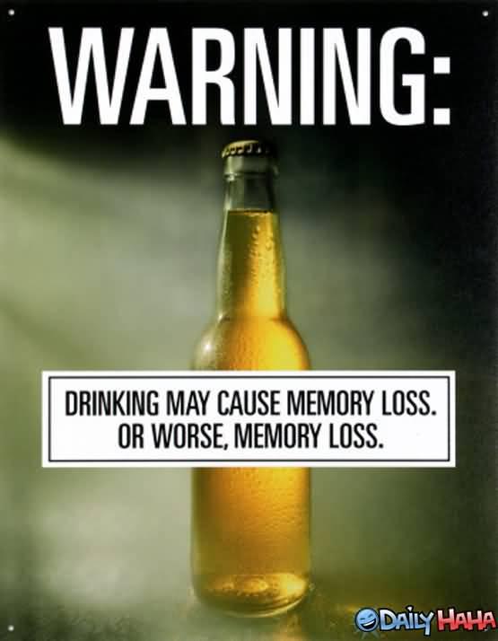 warning; drinking may cause memory loss. or worse, memory loss.
