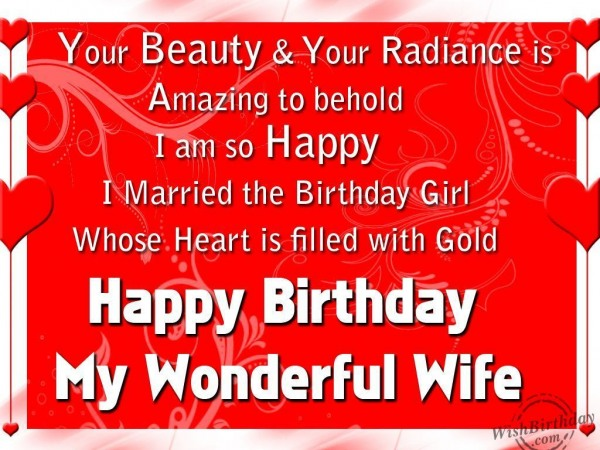 your beauty & your radiance is amazing to behold i am so happy i married the birthday girl whose heart is filled with gold happy birthday my wonderful wife.