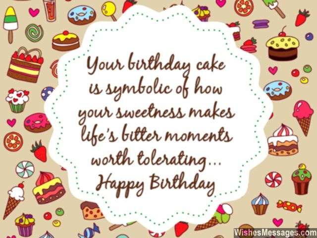 your birthday cake is symbolic of how your sweetness make life's bitter moments worth tolerating happy birthday.
