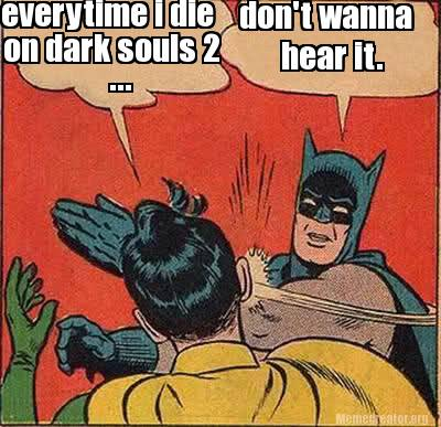 Batman Memes Everytime I Die On Dark Souls 2 Don't Wanna Hear It Images
