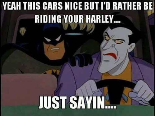 Batman Memes Yeah This Cars Nice But I'd Rather Be Riding Your Harley Images