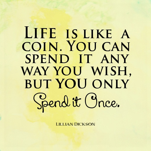 Best Life Quotes Life is like a coin. You can spend it any way you wish but you only spend is once Lillian Dickson