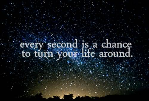 Cute Life Quotes Every second is a chance to turn your life around