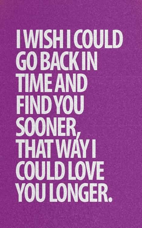 Cute Life Quotes I wish i could go back in time and find you sooner that way i could love you longer