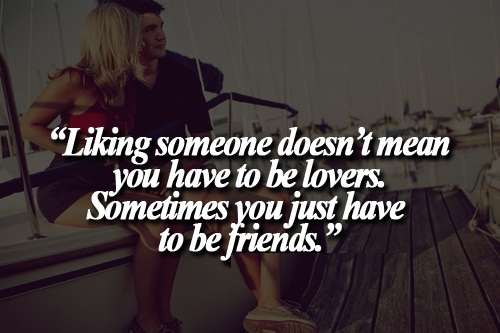 Cute Life Quotes Liking someone doesn't mean you have to be lovers sometimes you just have to be friends