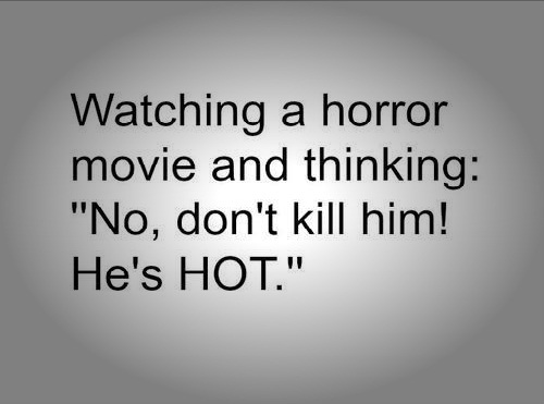 Cute Life Quotes Watching a horror movie and thinking no,don't kill him! he's hot