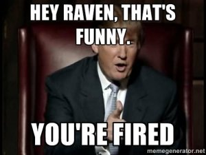 Donald Trump Funny Memes Hey Raven Thats Funny You Are Fired