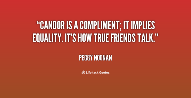 Equality Sayings candor is a compliment it implies equality it's how true friends talk