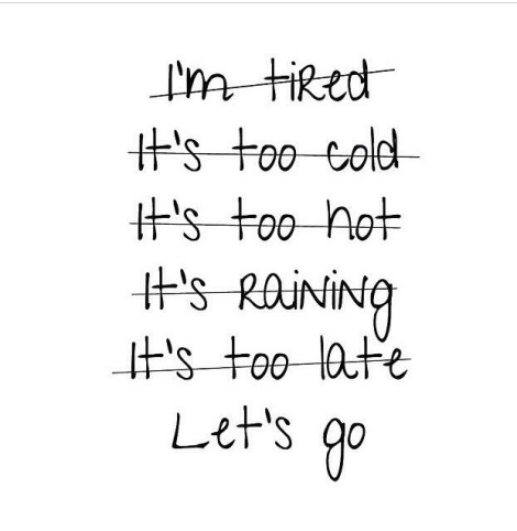 Fitness Quotes I'm tired its too cold it's too not it's raining it's too late lets go
