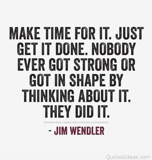 Fitness Quotes make time for it just get it done nobody ever got strong or got in shape by thinking about it they did it
