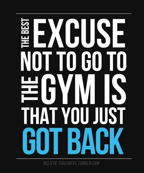 Fitness Quotes the best excuse not to go to the gym is that you just got back