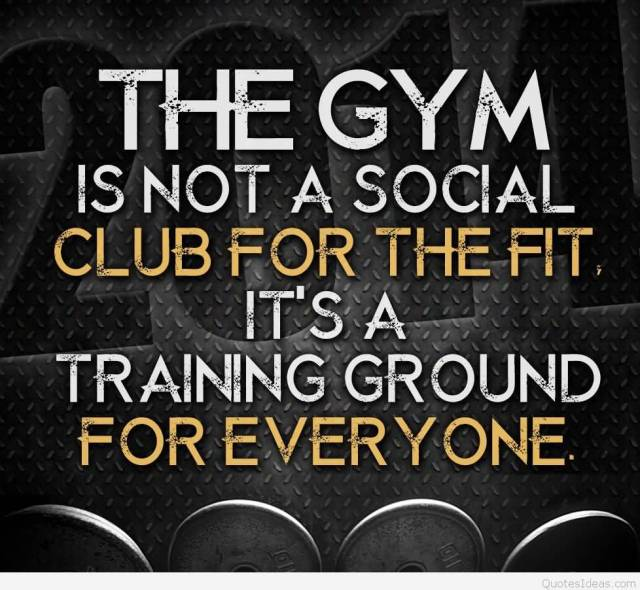 Fitness Quotes the gym is not a social club for the fit it's a training ground for everyone