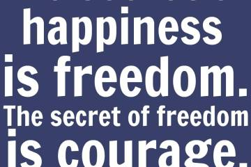 Freedom Quotes the secret of happiness is freedom the secret of freedom is courage