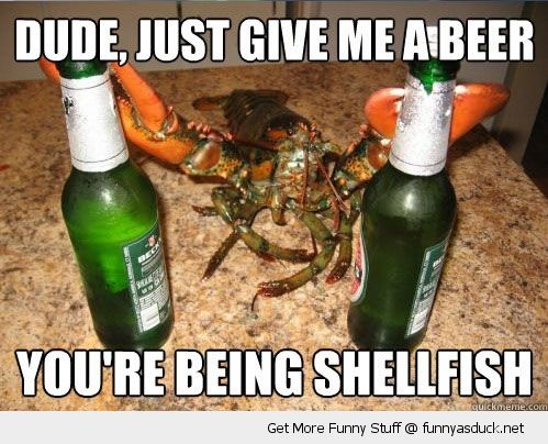Funny Beer Meme Dude Just Give Me A Beer You're Being Shellfish