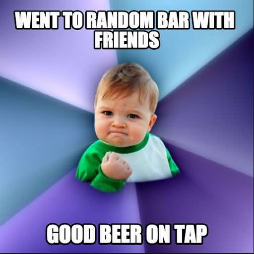 Funny Beer Memes Went To Random Bar With Friends Good Beer On Tap Photos