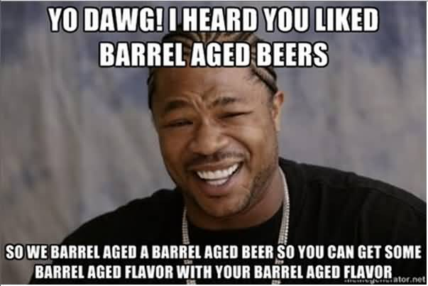 Funny Beer Memes Yo Dawg! I Heard You Liked Barrel Aged Beers Images