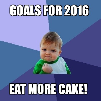 Goals For 2016 Eat more Cake Meme Image