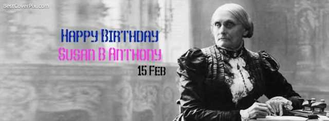 Happy Birthday Susan B. Anthony 15 Feb