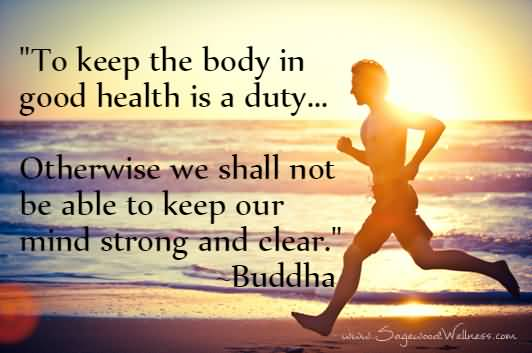Health Quotes to keep the body in good health is a duty otherwise we shall not