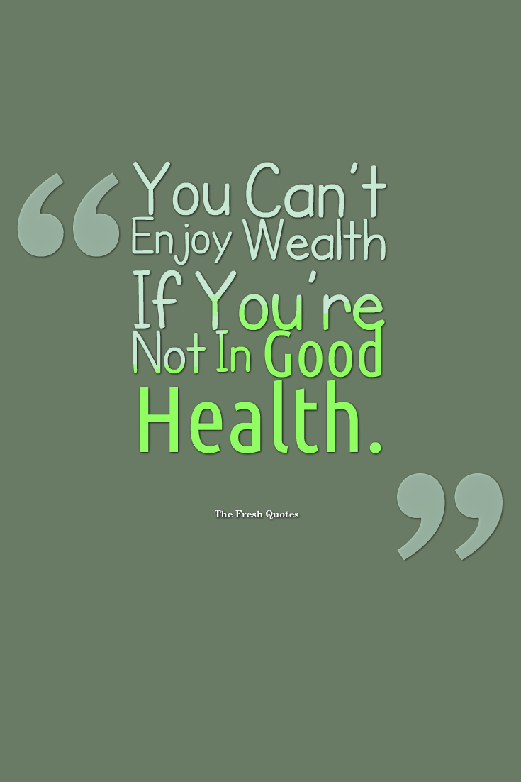 Health Quotes you can't enjoy wealth if you re not in good health