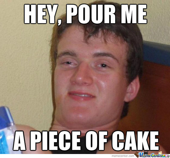 Hey Pour Me A Piece Of Cake Meme Photo