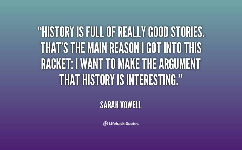 History Quotes History Is Full Of Really Good Stories That's The Main Reason I Got Into This Racket