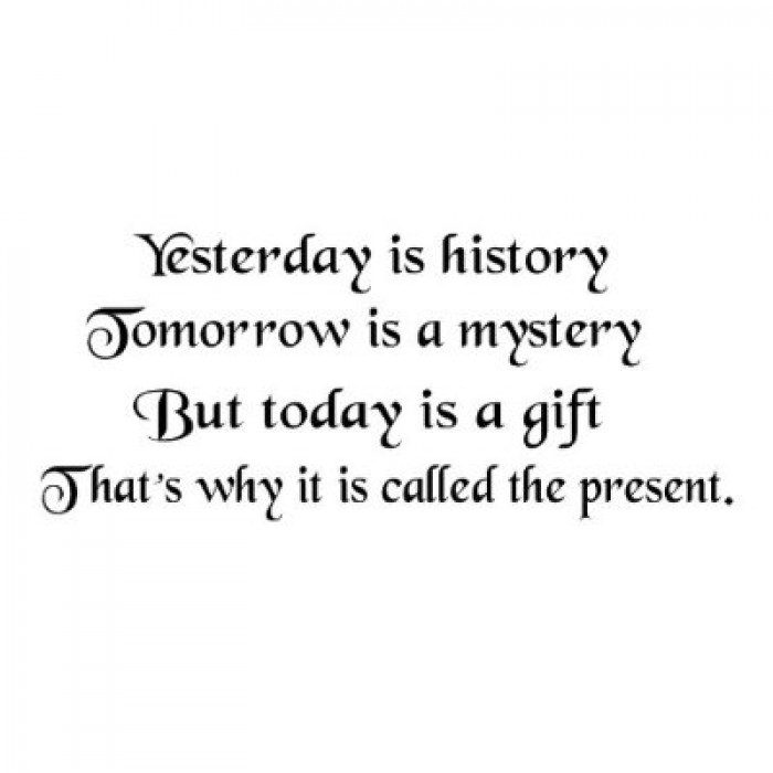 History Quotes Yesterday Is History Tomorrow Is A Mystery But Today Is A Gift That Is Why It Is Called The Present