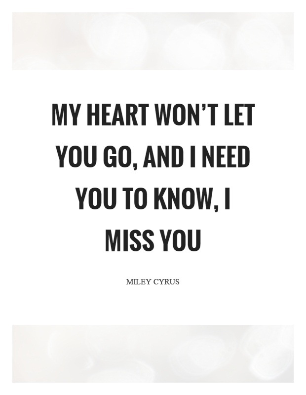 I Need You Quotes My heart wont let you go and i need you to know i miss you