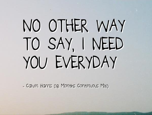 I Need You Quotes No other way to say i need you everyday Calvin Harris