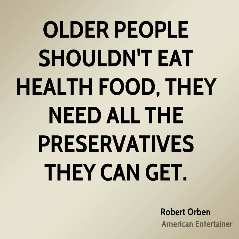 I Need You Sayings Older people shouldn't eat health food, they need all the preservatives they can get. Robert Orben