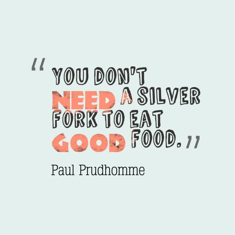I Need You Sayings You don't need a silver fork to eat good food. Paul Prudhomme