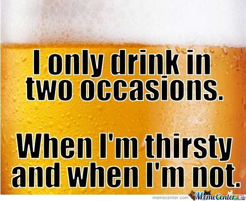I Only Drink In Two Occasion When I'm Thristy And When I'm Not Funny Beer Memes Graphics