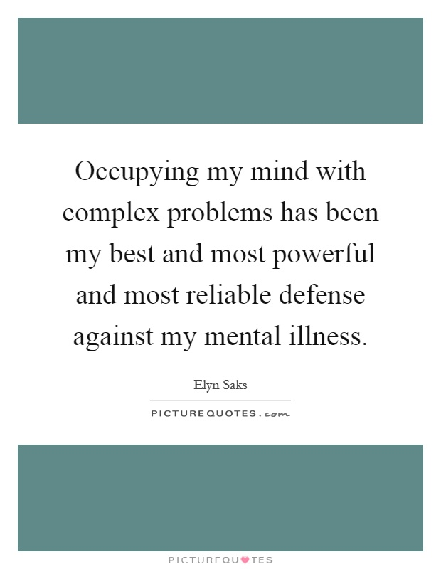 Illness Quotes Occupying my mind with complex problems has been my best and most powerful and most reliable defense against my mental illness. Elyn Saks