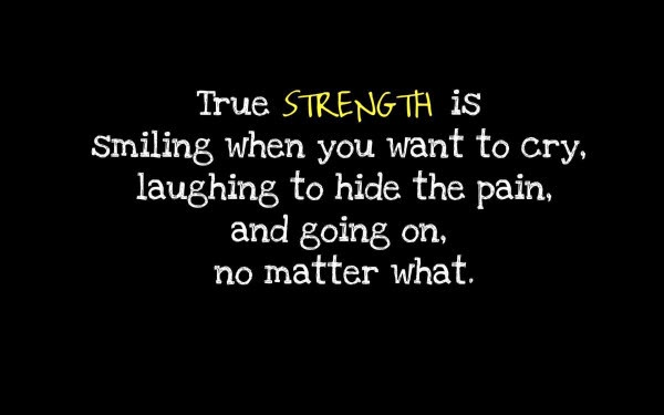 Illness Quotes True strength is smilling when you want to cry laughing to hide the pain