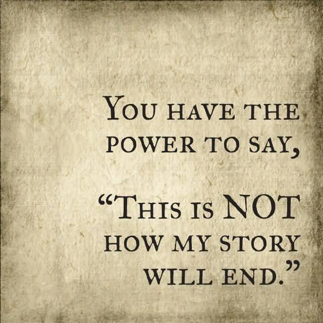 Illness Quotes You have the power to say, this is not how my story will end