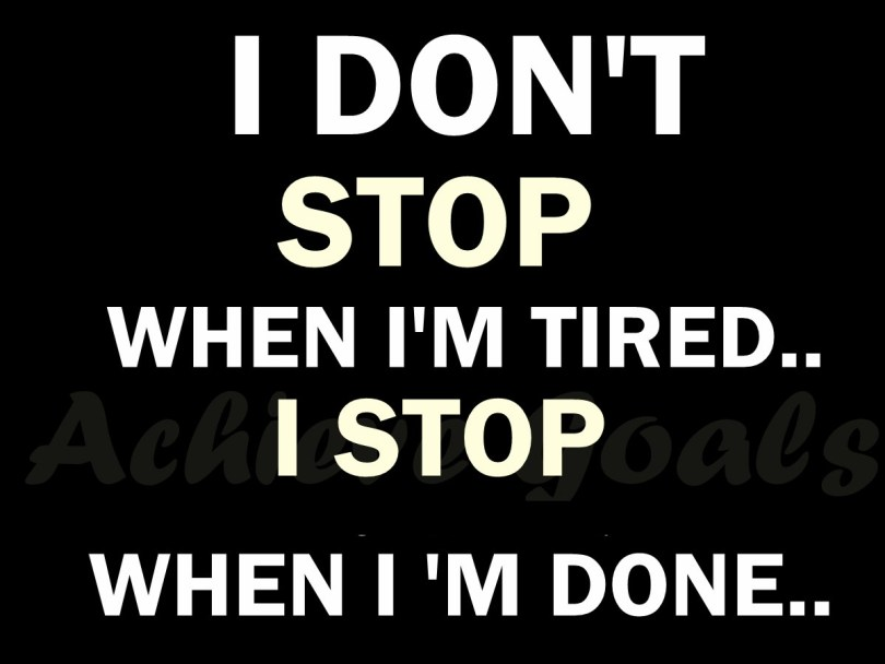 I'm Done Quotes I don't stop when im tired i stop when im dome