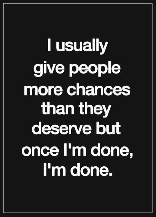 I'm Done Quotes I usually give people more chances than they deserve but once im done im done